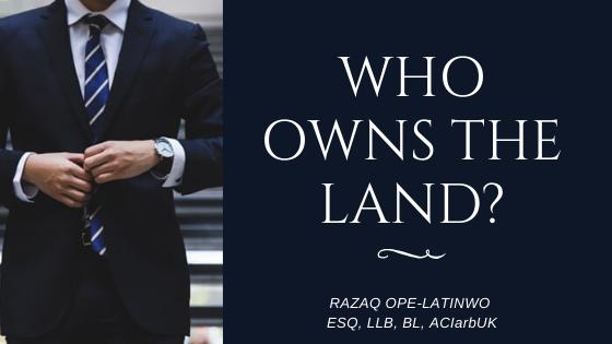 WHO OWNS THE LAND? By RAZAQ OPE-LATINWO ESQ, LLB, BL, ACIarbUK